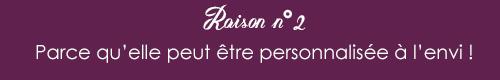 RAISON N°2 : parce qu'elle peut être personnalisée à l'envi !